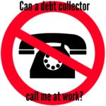 Can Debt Collectors Call Me at Work?