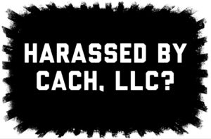 Harassed by CACH LLC?