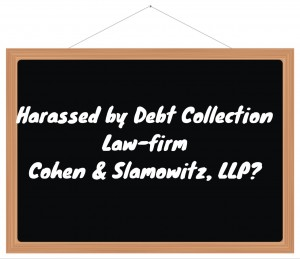 Harassed by Debt Collection Law-firm Cohen & Slamowitz, LLP?