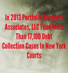 In 2013 Portfolio Recovery Associates, LLC Filed More Than 17,100 Debt Collection Cases In New York Courts