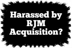 Harassed by RJM Acquisition, LLC?