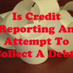 Is Credit Reporting An Attempt To Collect A Debt?
