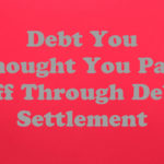 Debt You Thought You Paid Off Through Debt Settlement