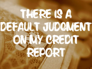 There is a Default Judgment on My Credit Report