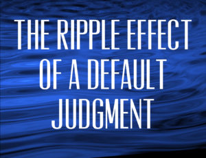 The Ripple Effect of a Default Judgment