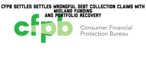 CFPB Settles Settles Wrongful Debt Collection Claims With Midland Funding and Portfolio Recovery