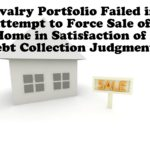 Cavalry Portfolio Failed in Attempt to Force Sale of Home in Satisfaction of Debt Collection Judgment