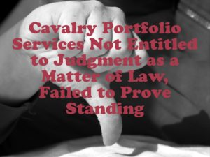 Cavalry Portfolio Services Not Entitled to Judgment as a Matter of Law, Failed to Prove Standing