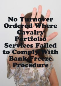 No Turnover Ordered Where Cavalry Portfolio Services Failed to Comply With Bank Freeze Procedure