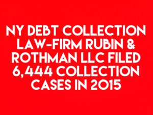 NY Debt Collection Law-Firm Rubin & Rothman LLC Filed 6,444 Collection Cases In 2015