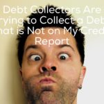 Debt Collectors Are Trying to Collect a Debt that is Not on My Credit Report