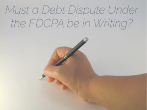 Must a Debt Dispute Under the FDCPA be in Writing
