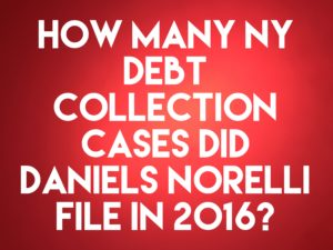 NY Debt Collection Law Firm Daniels, Norelli, Scully & Cecere Filed 1,149 Collection Cases In 2016