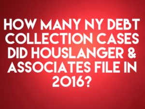 NY Debt Collection Law Firm Houslanger & Associates, PLLC Filed Only 10 Debt Collection Cases In 2016