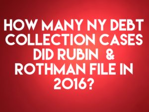 NY Debt Collection Law-Firm Rubin & Rothman LLC Filed 10,385 Collection Cases In 2016