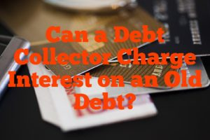 Can a Debt Collector Charge Interest on an Old Debt