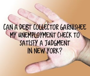 Can a Debt Collector Garnishee My Unemployment Check to Satisfy a Judgment in New York