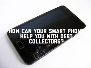 How Can Your Smart Phone Help You With Debt Collectors?